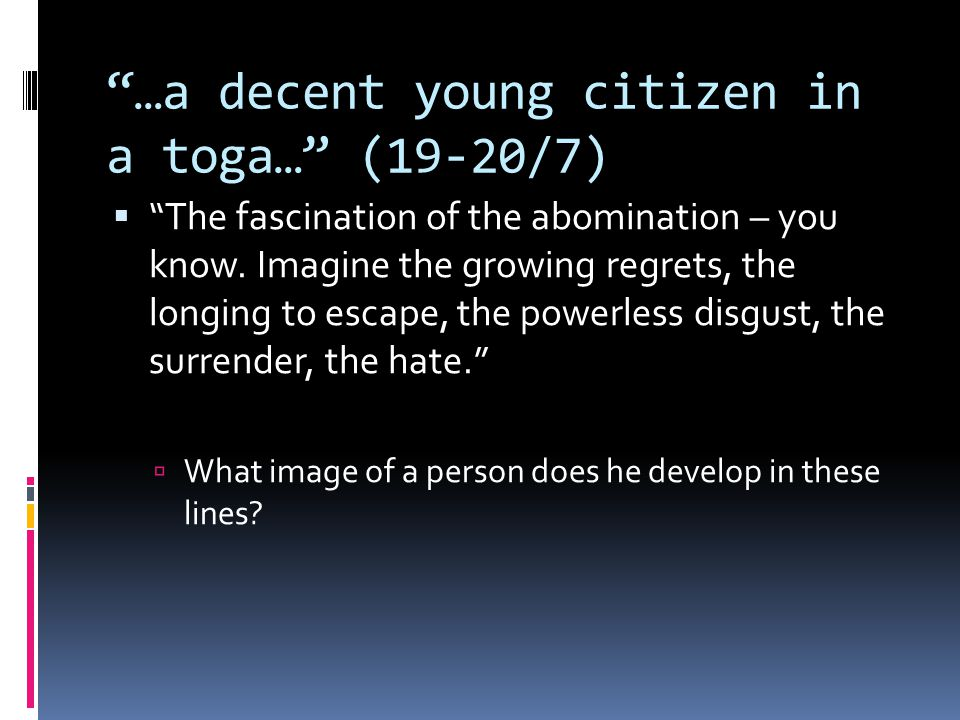 """""""…a decent young citizen in a toga…"""" (19-20/7)  """"The fascination of the abomination – you know. Imagine the growing regrets, the longing to escape, t"""