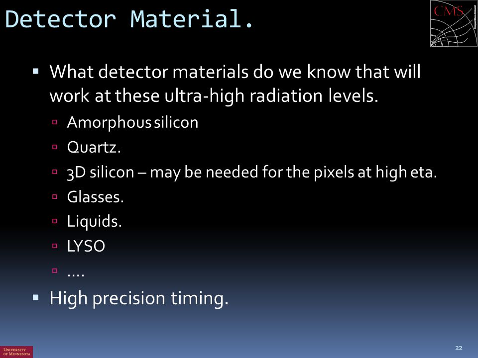 Detector Material.  What detector materials do we know that will work at these ultra-high radiation levels.  Amorphous silicon  Quartz.  3D silico
