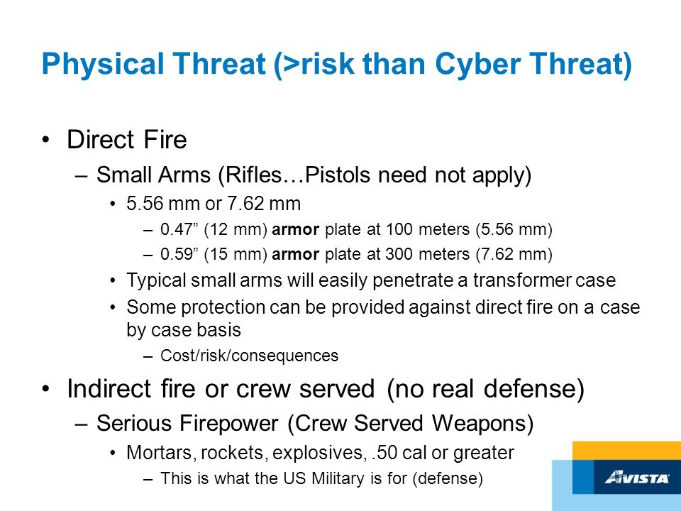 Physical Threat (>risk than Cyber Threat) Direct Fire –Small Arms (Rifles…Pistols need not apply) 5.56 mm or 7.62 mm –0.47 (12 mm) armor plate at 100 meters (5.56 mm) –0.59 (15 mm) armor plate at 300 meters (7.62 mm) Typical small arms will easily penetrate a transformer case Some protection can be provided against direct fire on a case by case basis –Cost/risk/consequences Indirect fire or crew served (no real defense) –Serious Firepower (Crew Served Weapons) Mortars, rockets, explosives,.50 cal or greater –This is what the US Military is for (defense)