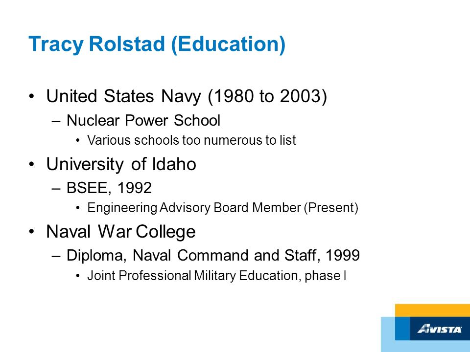 Tracy Rolstad (Education) United States Navy (1980 to 2003) –Nuclear Power School Various schools too numerous to list University of Idaho –BSEE, 1992