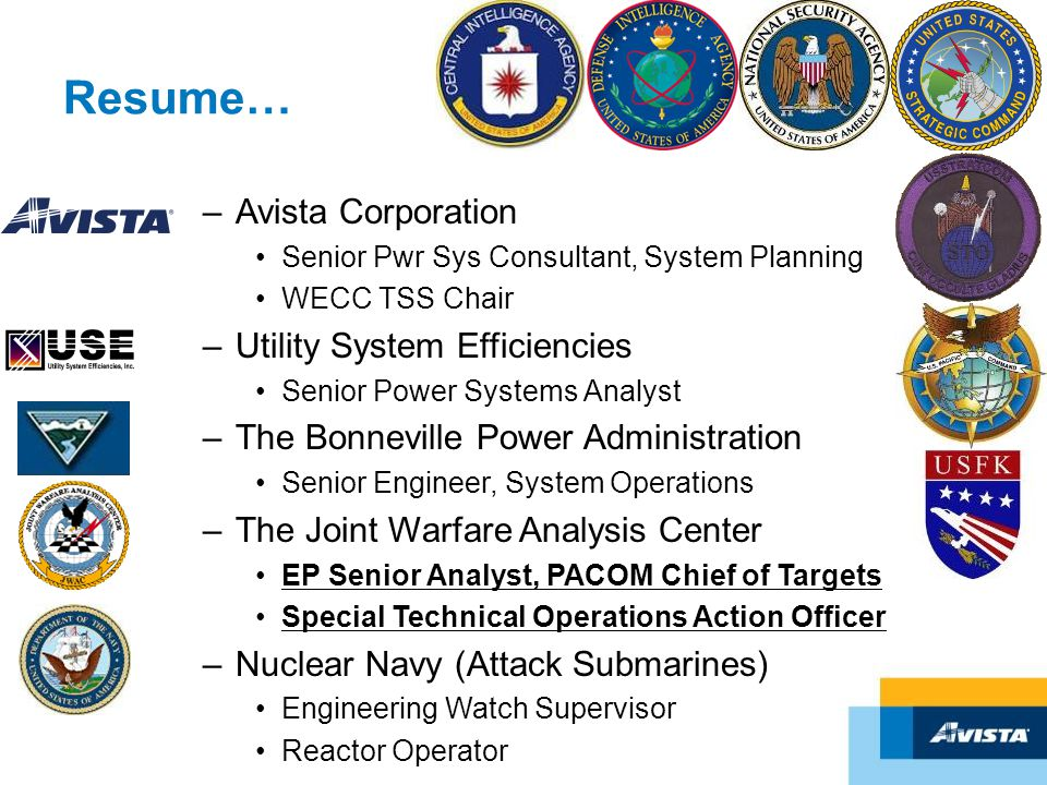 Resume… –Avista Corporation Senior Pwr Sys Consultant, System Planning WECC TSS Chair –Utility System Efficiencies Senior Power Systems Analyst –The B