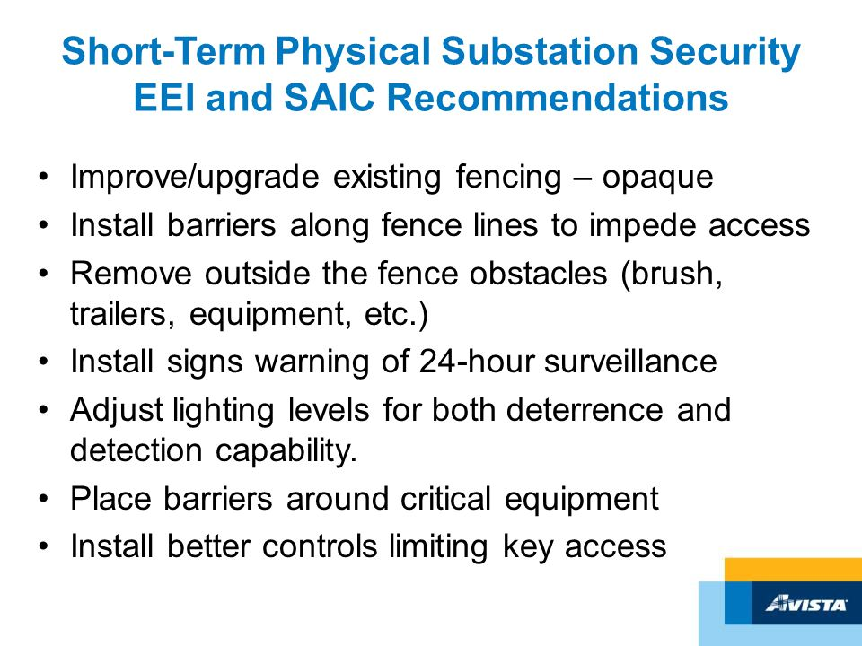 Short-Term Physical Substation Security EEI and SAIC Recommendations Improve/upgrade existing fencing – opaque Install barriers along fence lines to impede access Remove outside the fence obstacles (brush, trailers, equipment, etc.) Install signs warning of 24-hour surveillance Adjust lighting levels for both deterrence and detection capability.