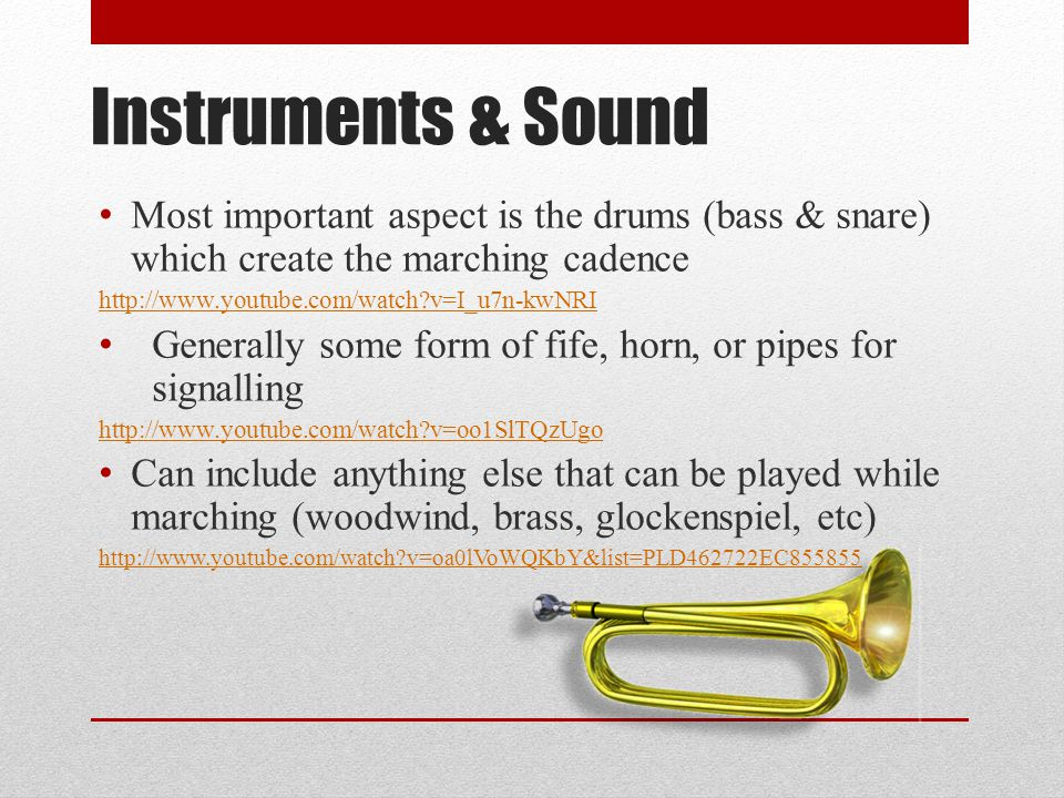 Instruments & Sound Most important aspect is the drums (bass & snare) which create the marching cadence http://www.youtube.com/watch?v=I_u7n-kwNRI Generally some form of fife, horn, or pipes for signalling http://www.youtube.com/watch?v=oo1SlTQzUgo Can include anything else that can be played while marching (woodwind, brass, glockenspiel, etc) http://www.youtube.com/watch?v=oa0lVoWQKbY&list=PLD462722EC855855