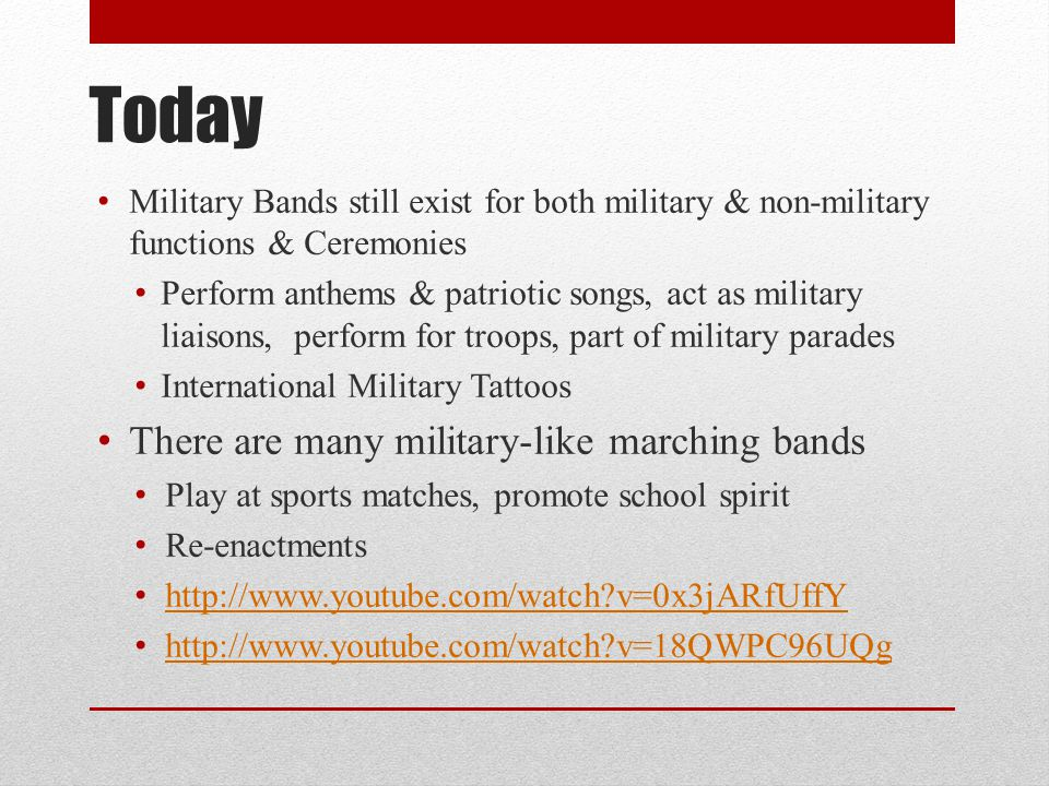 Today Military Bands still exist for both military & non-military functions & Ceremonies Perform anthems & patriotic songs, act as military liaisons, perform for troops, part of military parades International Military Tattoos There are many military-like marching bands Play at sports matches, promote school spirit Re-enactments http://www.youtube.com/watch?v=0x3jARfUffY http://www.youtube.com/watch?v=18QWPC96UQg