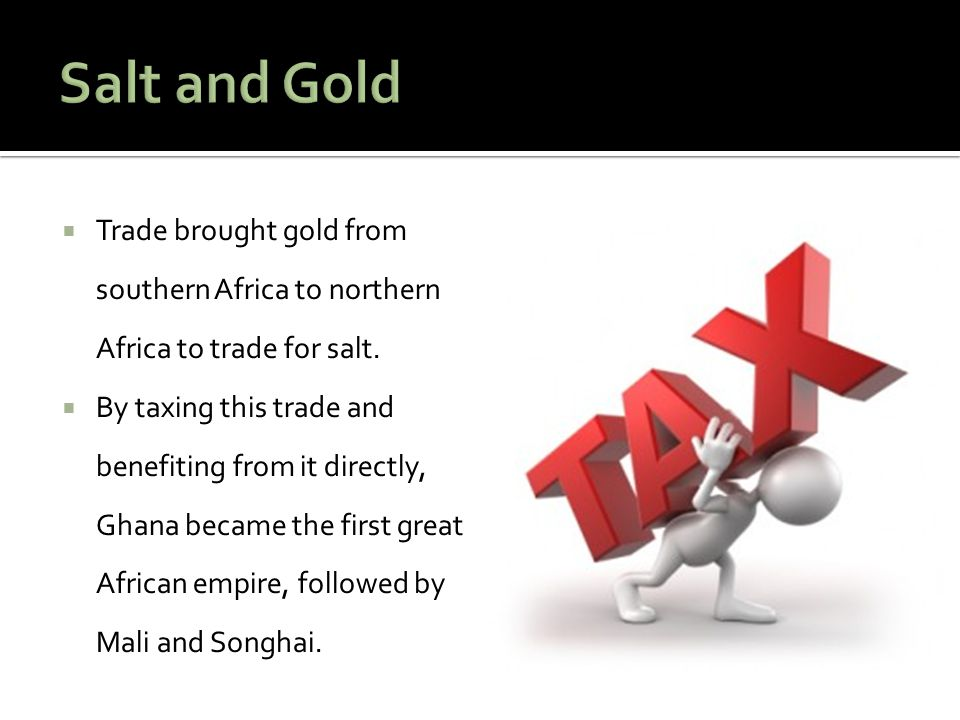  Trade brought gold from southern Africa to northern Africa to trade for salt.  By taxing this trade and benefiting from it directly, Ghana became t
