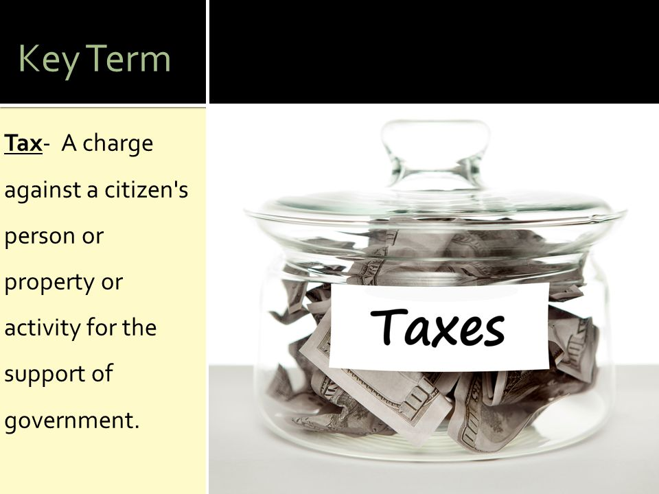 Key Term Tax- A charge against a citizen's person or property or activity for the support of government.