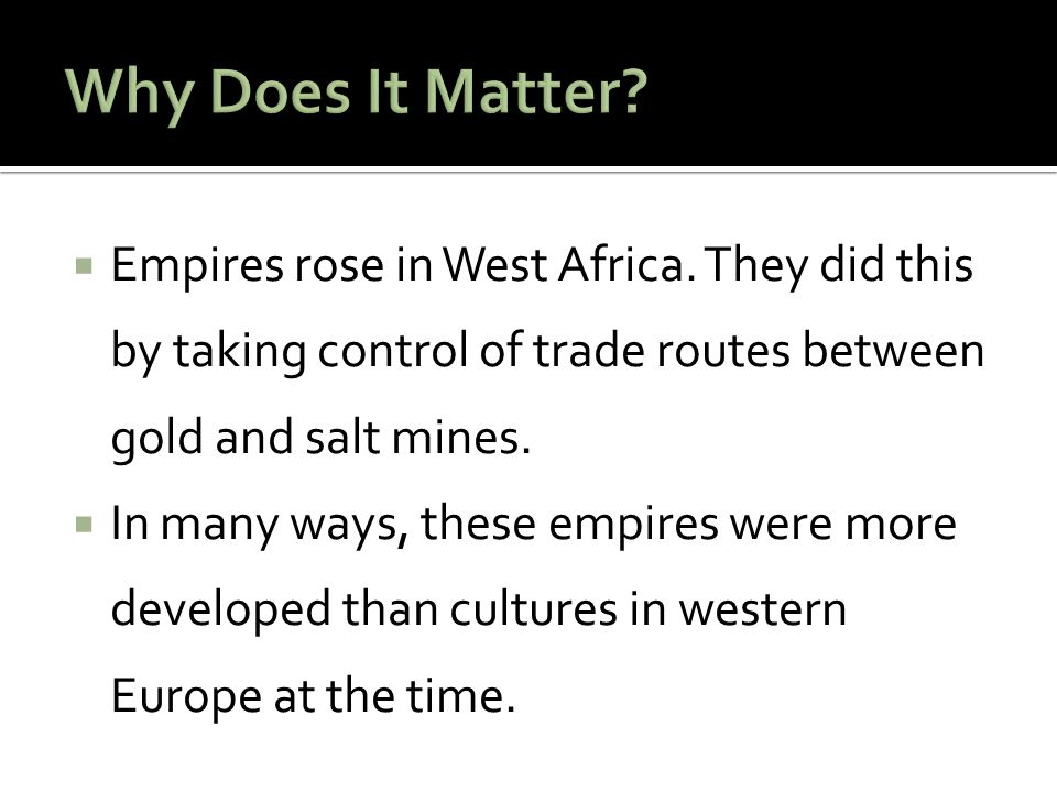  Empires rose in West Africa. They did this by taking control of trade routes between gold and salt mines.  In many ways, these empires were more de