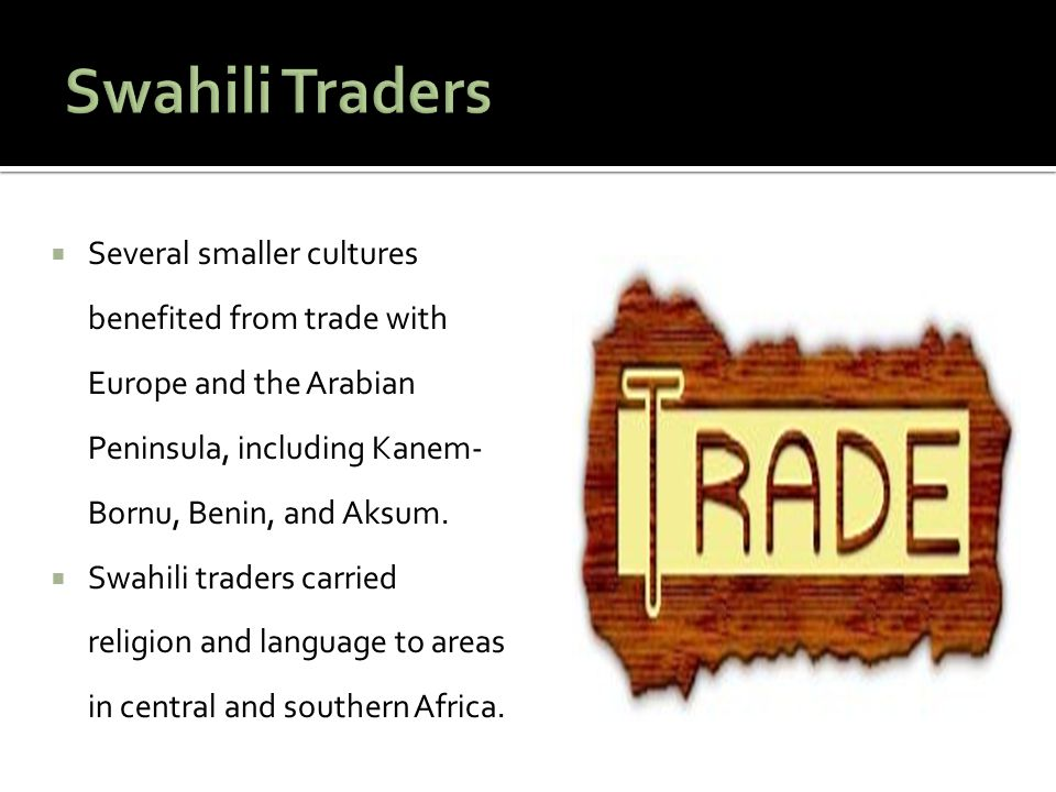  Several smaller cultures benefited from trade with Europe and the Arabian Peninsula, including Kanem- Bornu, Benin, and Aksum.  Swahili traders car