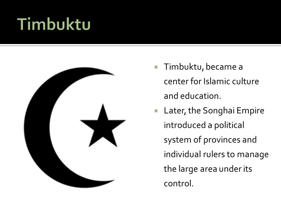  Timbuktu, became a center for Islamic culture and education.  Later, the Songhai Empire introduced a political system of provinces and individual r