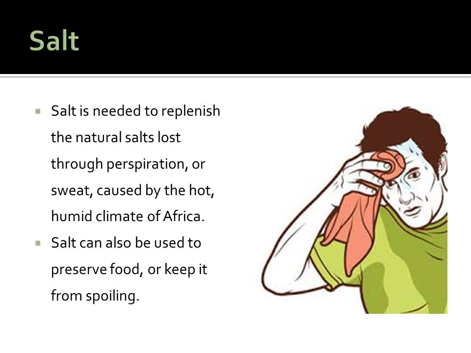  Salt is needed to replenish the natural salts lost through perspiration, or sweat, caused by the hot, humid climate of Africa.  Salt can also be us