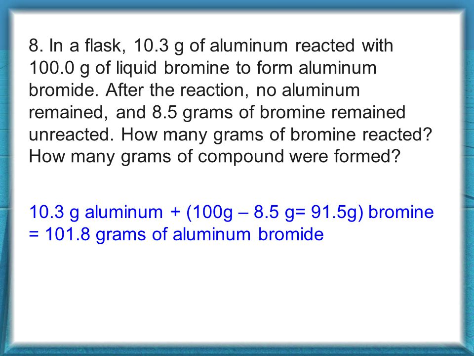 8.In a flask, 10.3 g of aluminum reacted with 100.0 g of liquid bromine to form aluminum bromide.