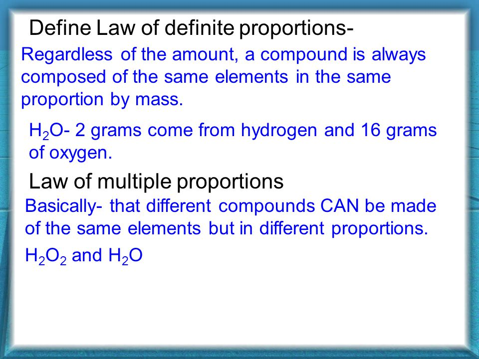 Define Law of definite proportions- Law of multiple proportions Regardless of the amount, a compound is always composed of the same elements in the same proportion by mass.