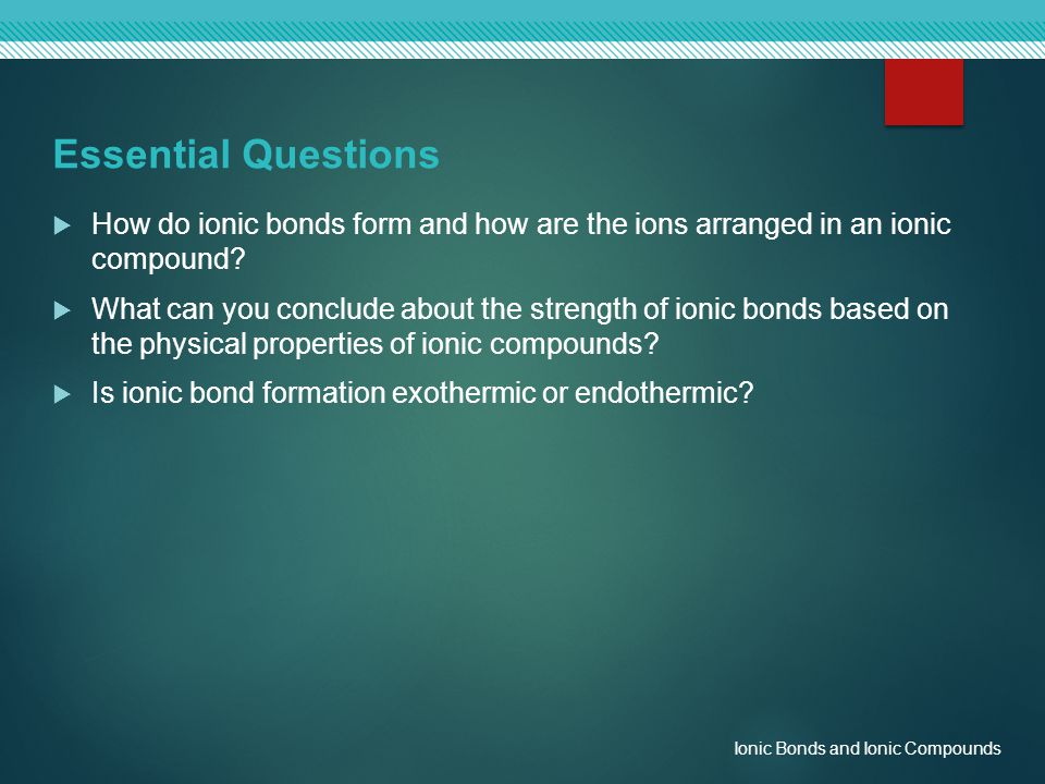 Essential Questions  How do ionic bonds form and how are the ions arranged in an ionic compound?  What can you conclude about the strength of ionic