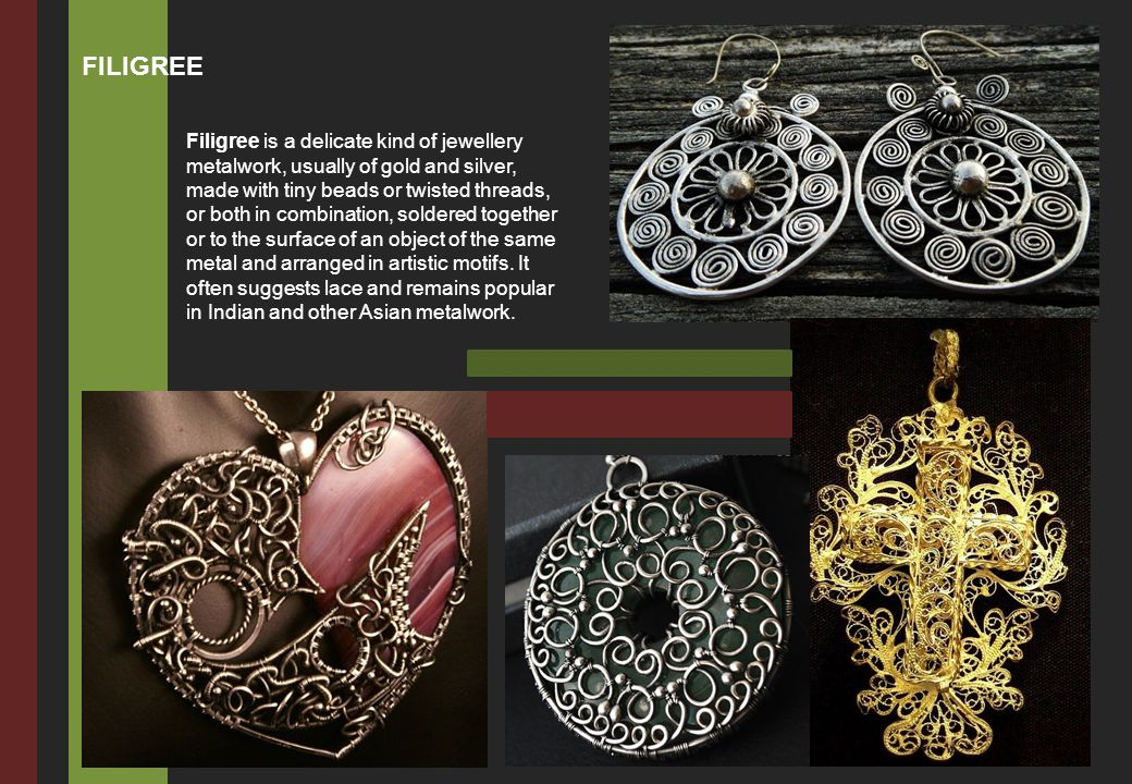 Filigree is a delicate kind of jewellery metalwork, usually of gold and silver, made with tiny beads or twisted threads, or both in combination, solde