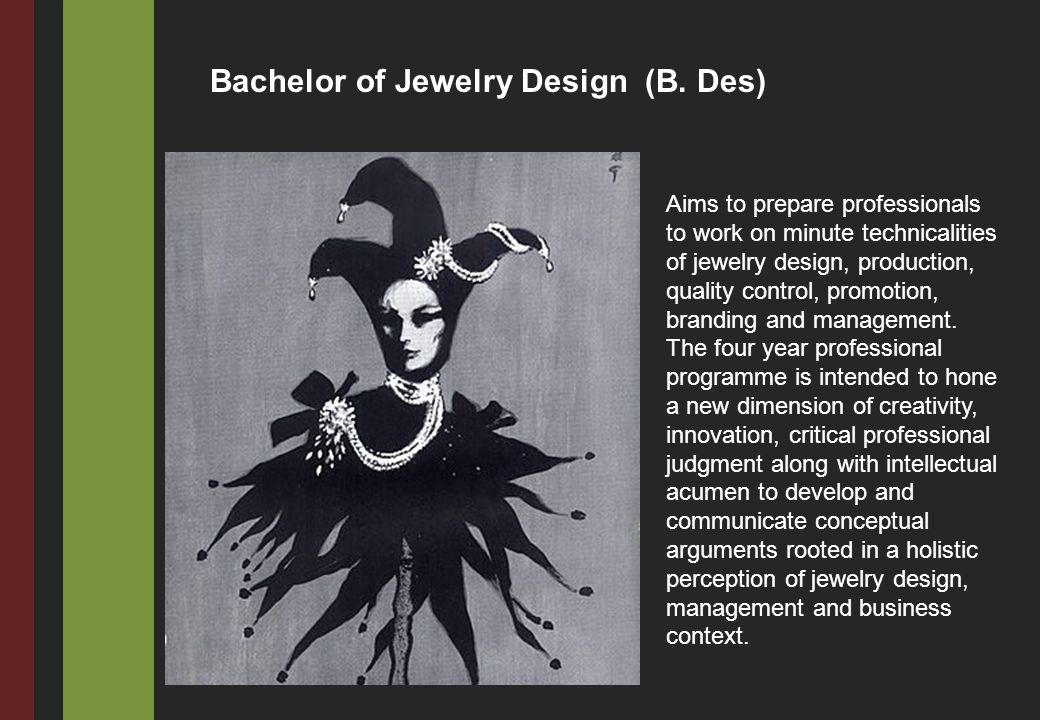 Aims to prepare professionals to work on minute technicalities of jewelry design, production, quality control, promotion, branding and management. The
