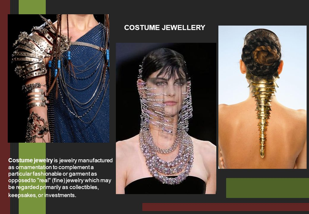 COSTUME JEWELLERY Costume jewelry is jewelry manufactured as ornamentation to complement a particular fashionable or garment as opposed to real (fine) jewelry which may be regarded primarily as collectibles, keepsakes, or investments.