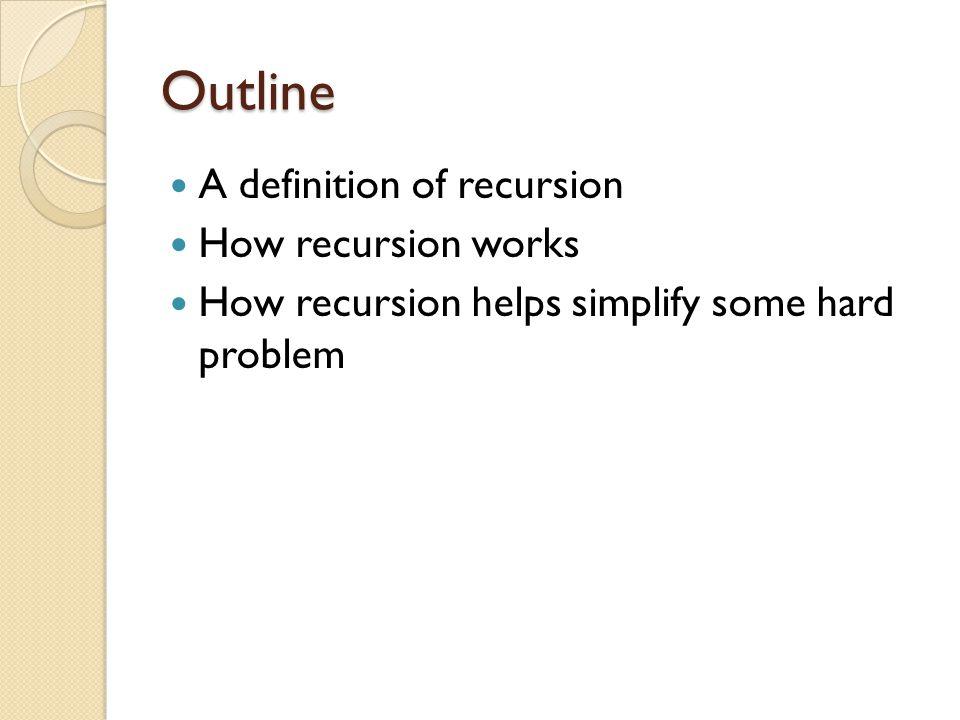 Outline A definition of recursion How recursion works How recursion helps simplify some hard problem