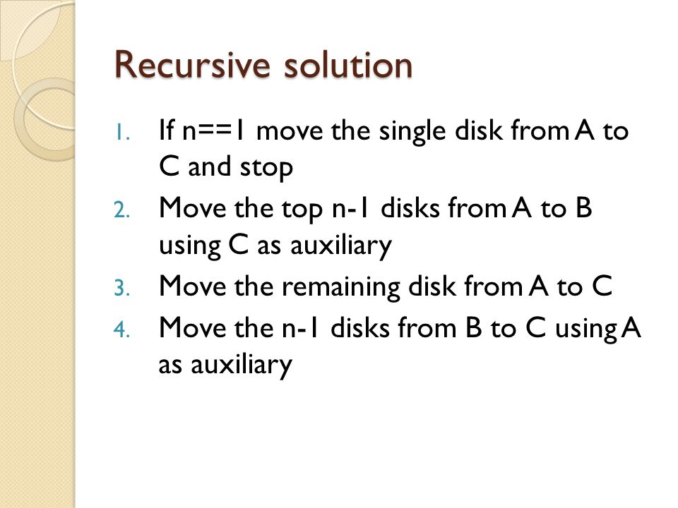 Recursive solution 1. If n==1 move the single disk from A to C and stop 2. Move the top n-1 disks from A to B using C as auxiliary 3. Move the remaini