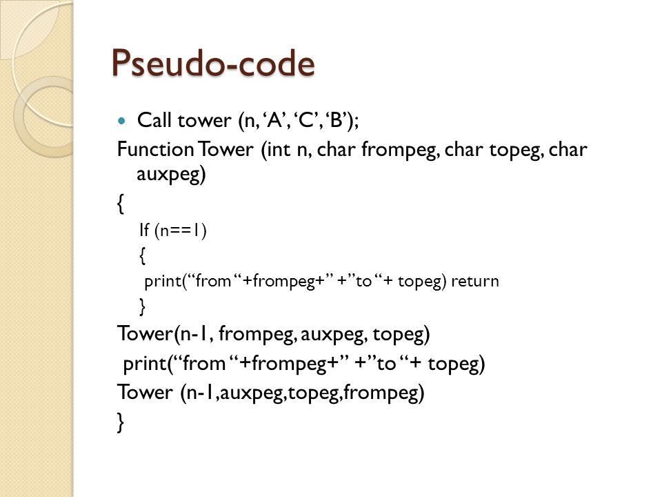 "Pseudo-code Call tower (n, 'A', 'C', 'B'); Function Tower (int n, char frompeg, char topeg, char auxpeg) { If (n==1) { print(""from ""+frompeg+"" +""to ""+"