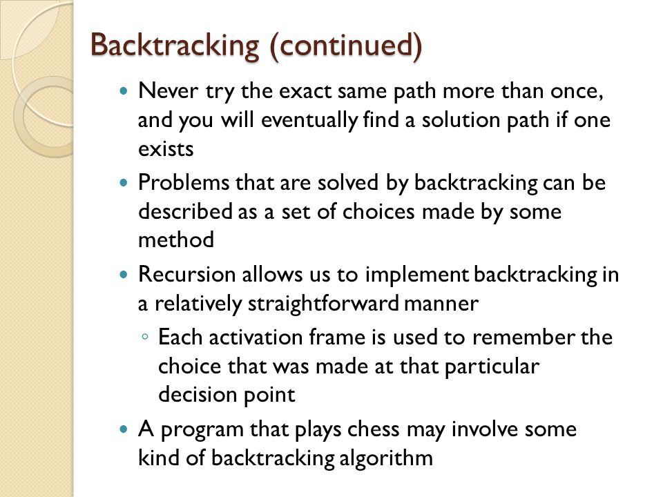 Backtracking (continued) Never try the exact same path more than once, and you will eventually find a solution path if one exists Problems that are so