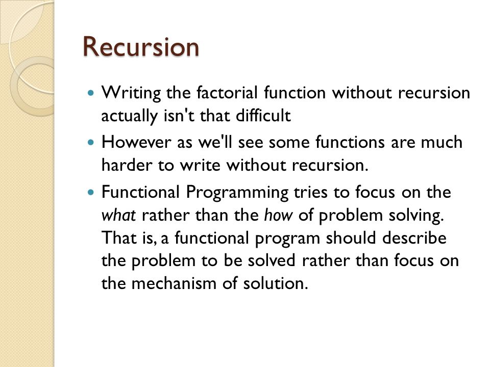 Recursion Writing the factorial function without recursion actually isn't that difficult However as we'll see some functions are much harder to write