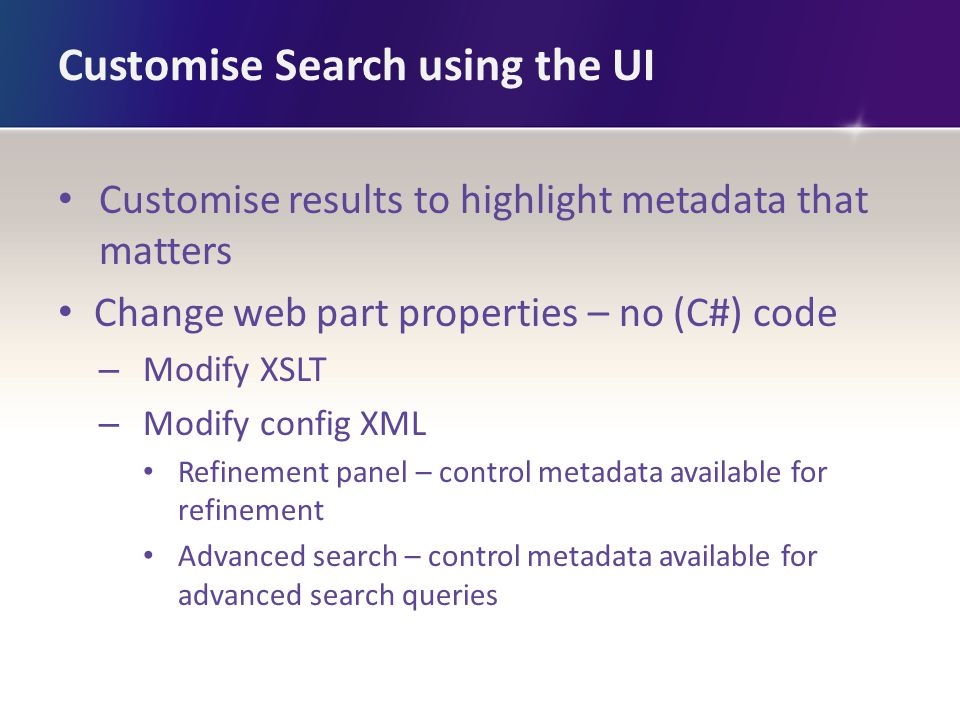 Customise Search using the UI Customise results to highlight metadata that matters Change web part properties – no (C#) code – Modify XSLT – Modify config XML Refinement panel – control metadata available for refinement Advanced search – control metadata available for advanced search queries