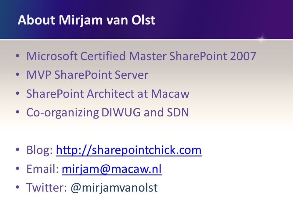 About Mirjam van Olst Microsoft Certified Master SharePoint 2007 MVP SharePoint Server SharePoint Architect at Macaw Co-organizing DIWUG and SDN Blog: http://sharepointchick.comhttp://sharepointchick.com Email: mirjam@macaw.nlmirjam@macaw.nl Twitter: @mirjamvanolst