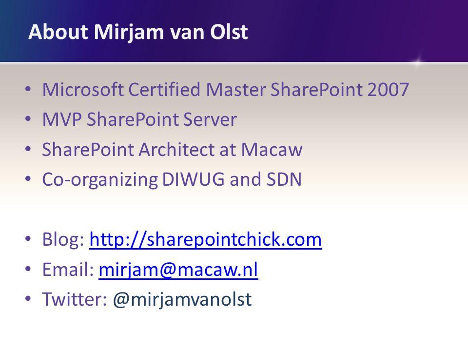 About Mirjam van Olst Microsoft Certified Master SharePoint 2007 MVP SharePoint Server SharePoint Architect at Macaw Co-organizing DIWUG and SDN Blog:
