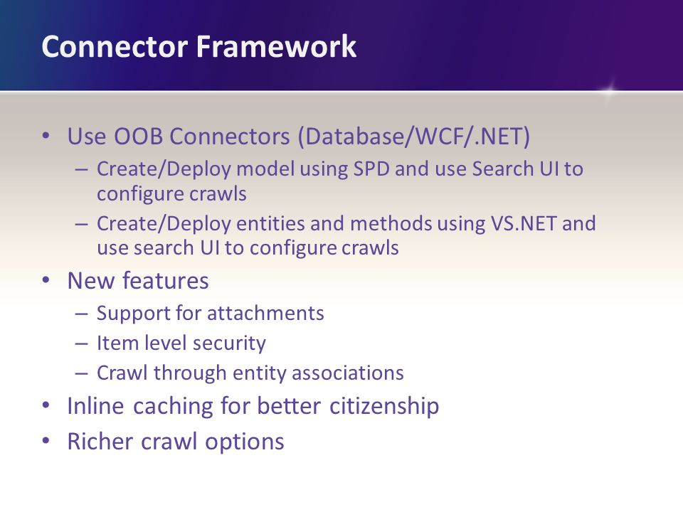 Connector Framework Use OOB Connectors (Database/WCF/.NET) – Create/Deploy model using SPD and use Search UI to configure crawls – Create/Deploy entit