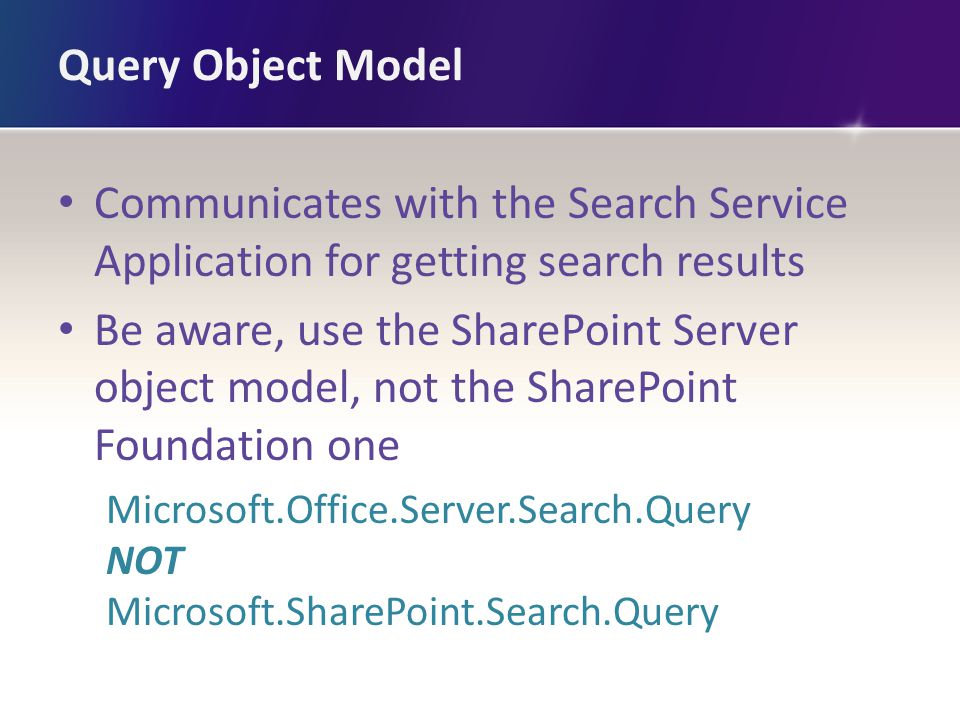 Query Object Model Communicates with the Search Service Application for getting search results Be aware, use the SharePoint Server object model, not the SharePoint Foundation one Microsoft.Office.Server.Search.Query NOT Microsoft.SharePoint.Search.Query