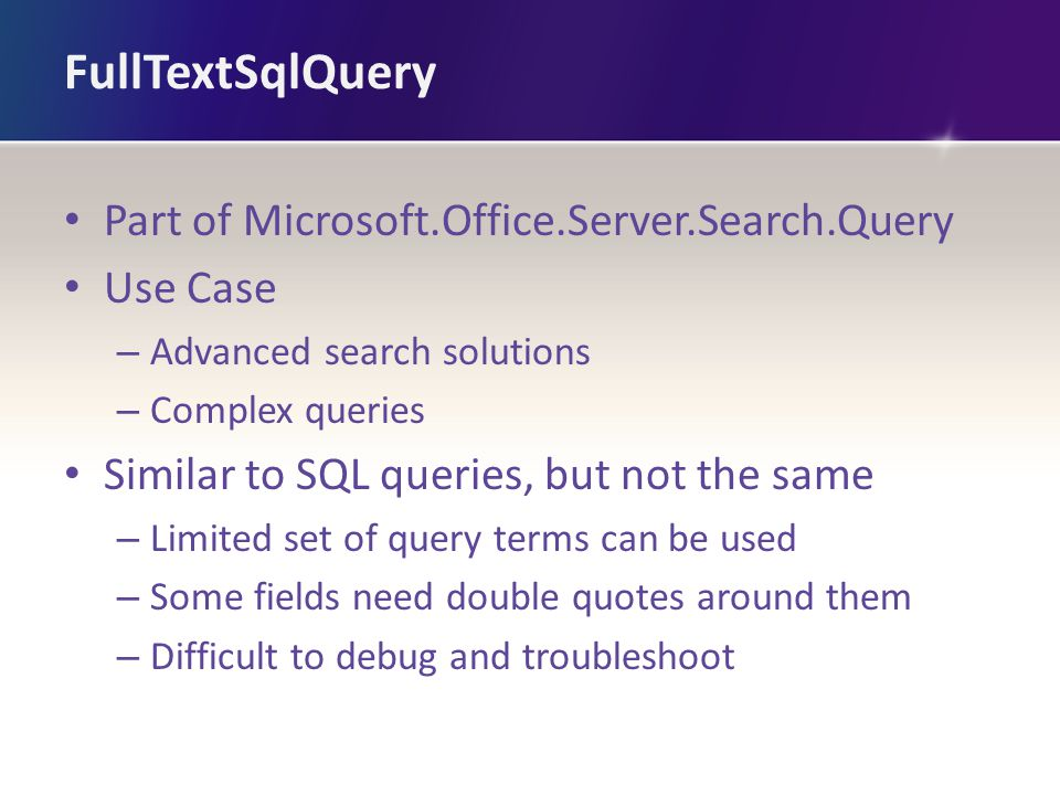 FullTextSqlQuery Part of Microsoft.Office.Server.Search.Query Use Case – Advanced search solutions – Complex queries Similar to SQL queries, but not the same – Limited set of query terms can be used – Some fields need double quotes around them – Difficult to debug and troubleshoot