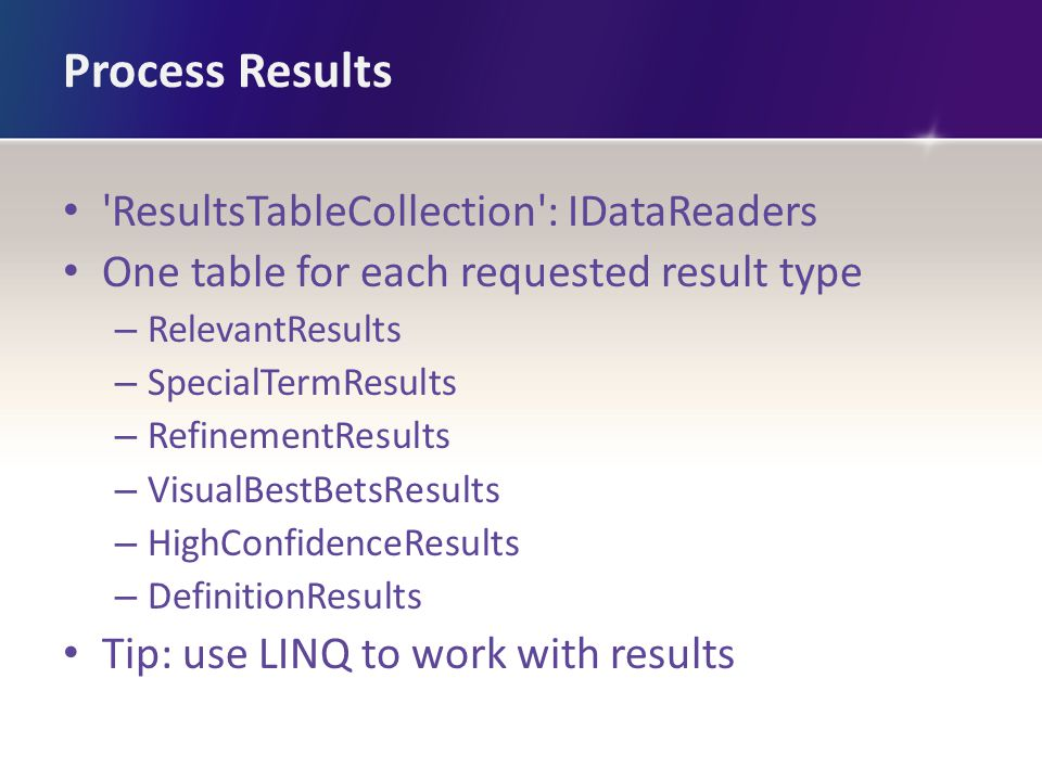 Process Results ResultsTableCollection : IDataReaders One table for each requested result type – RelevantResults – SpecialTermResults – RefinementResults – VisualBestBetsResults – HighConfidenceResults – DefinitionResults Tip: use LINQ to work with results