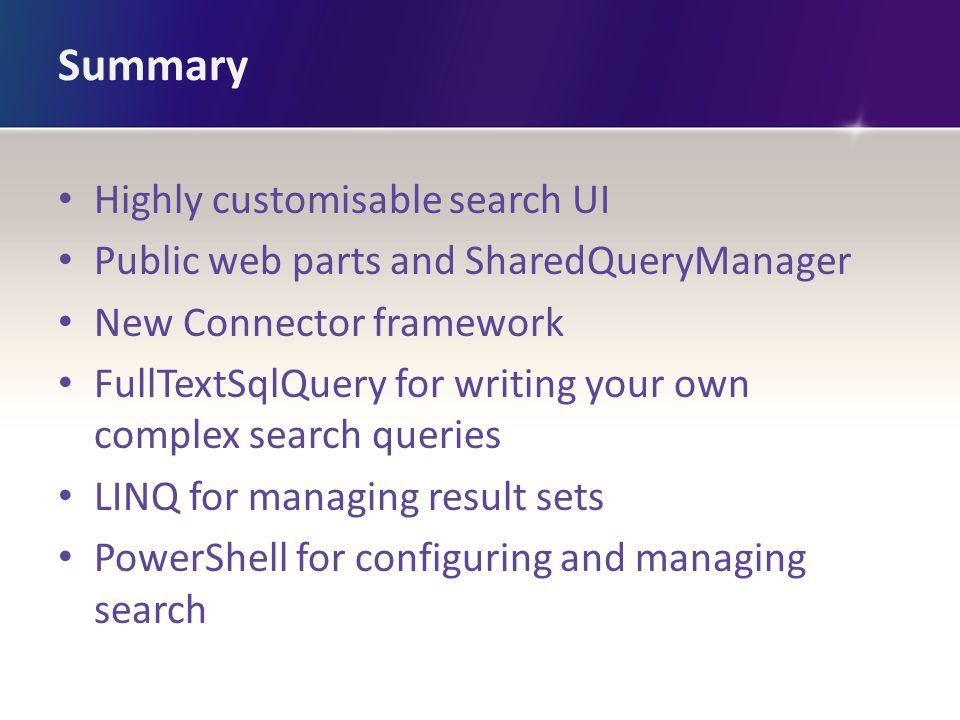 Summary Highly customisable search UI Public web parts and SharedQueryManager New Connector framework FullTextSqlQuery for writing your own complex se