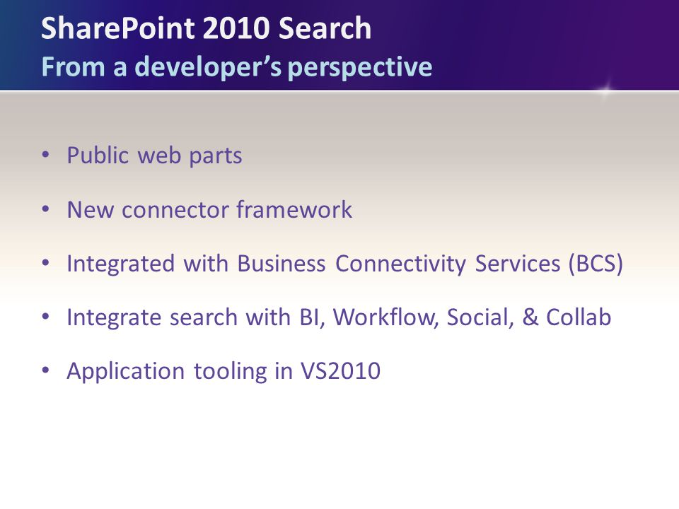 SharePoint 2010 Search From a developer's perspective Public web parts New connector framework Integrated with Business Connectivity Services (BCS) Integrate search with BI, Workflow, Social, & Collab Application tooling in VS2010