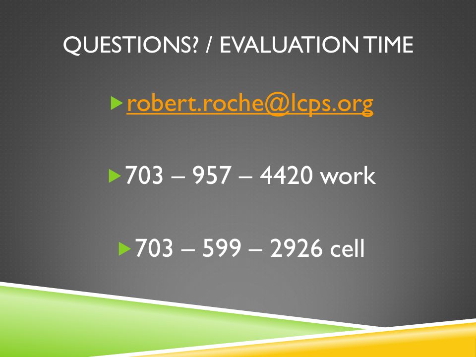 QUESTIONS? / EVALUATION TIME  robert.roche@lcps.org robert.roche@lcps.org  703 – 957 – 4420 work  703 – 599 – 2926 cell