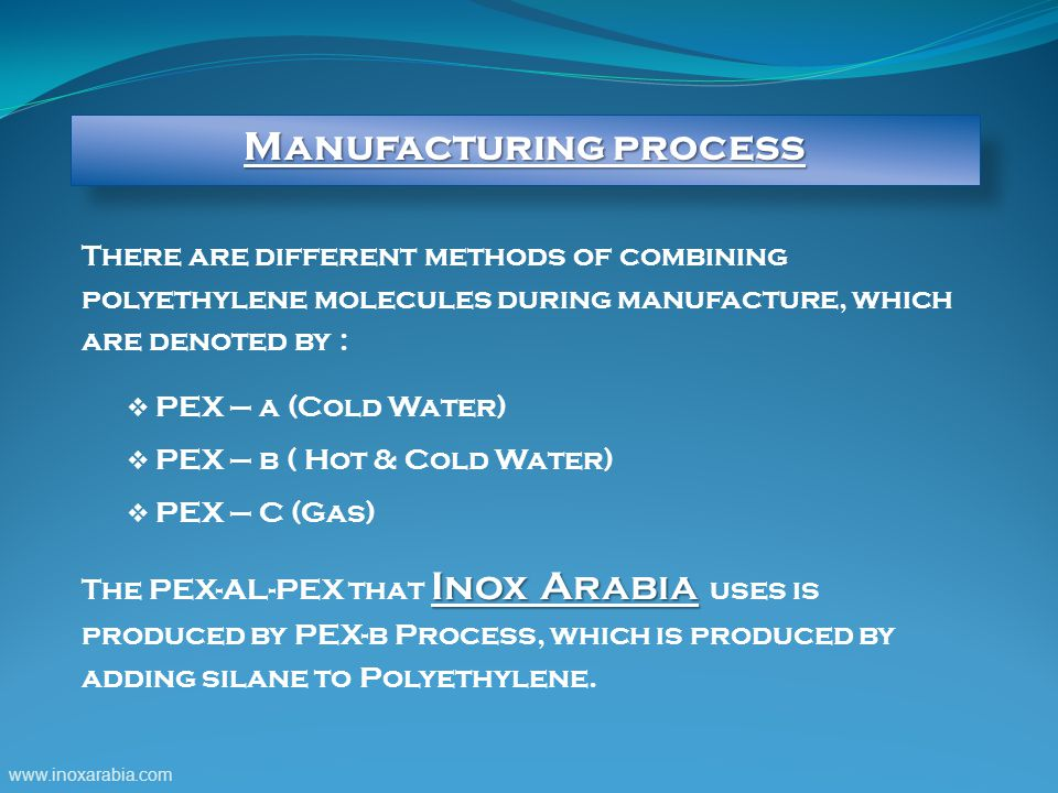 There are different methods of combining polyethylene molecules during manufacture, which are denoted by :  PEX – a (Cold Water)  PEX – b ( Hot & Cold Water)  PEX – C (Gas) Inox Arabia The PEX-AL-PEX that Inox Arabia uses is produced by PEX-b Process, which is produced by adding silane to Polyethylene.