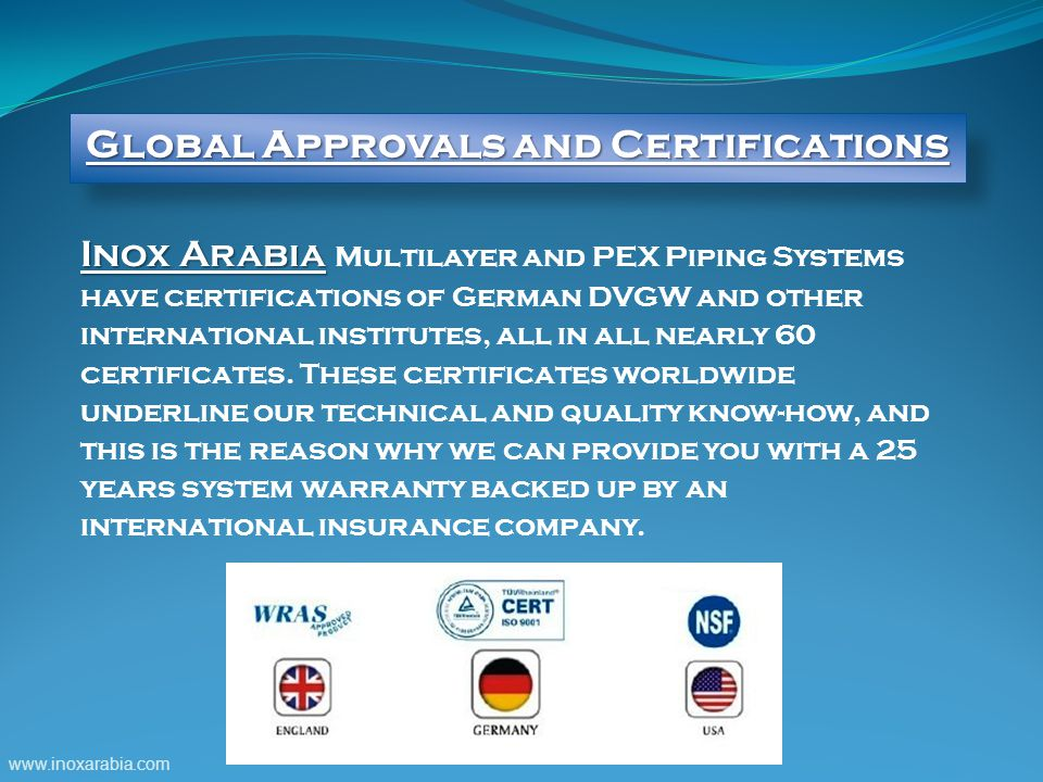 Inox Arabia Inox Arabia Multilayer and PEX Piping Systems have certifications of German DVGW and other international institutes, all in all nearly 60 certificates.