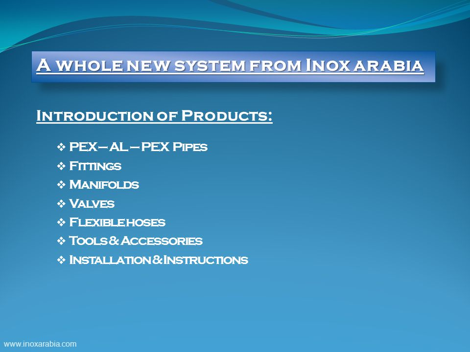 Introduction of Products:  PEX – AL – PEX Pipes  Fittings  Manifolds  Valves  Flexible hoses  Tools & Accessories  Installation & Instructions www.inoxarabia.com A whole new system from Inox arabia
