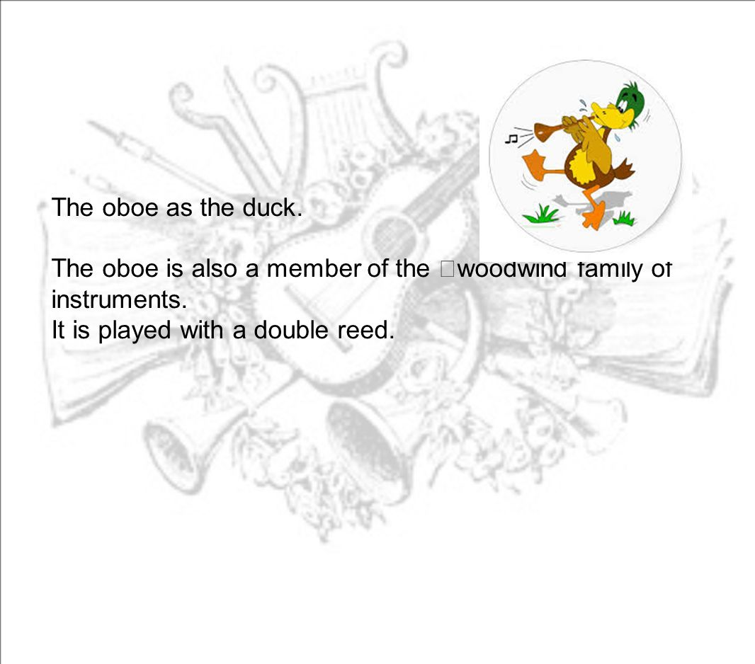 The oboe as the duck. The oboe is also a member of the woodwind family of instruments. It is played with a double reed.
