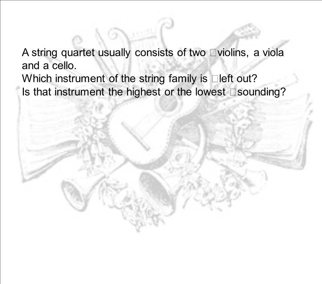 A string quartet usually consists of two violins, a viola and a cello. Which instrument of the string family is left out? Is that instrument the highe