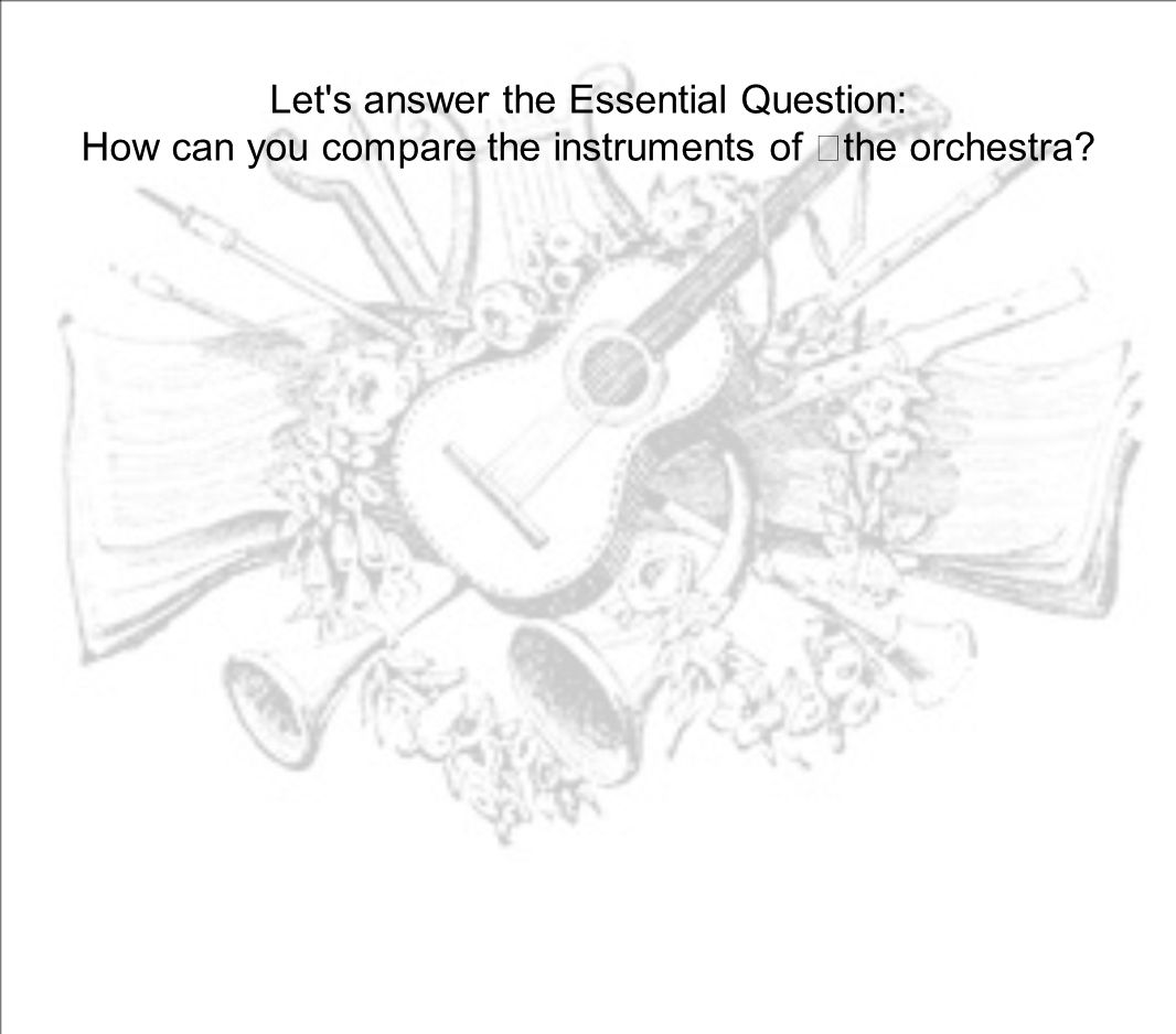 Let's answer the Essential Question: How can you compare the instruments of the orchestra?