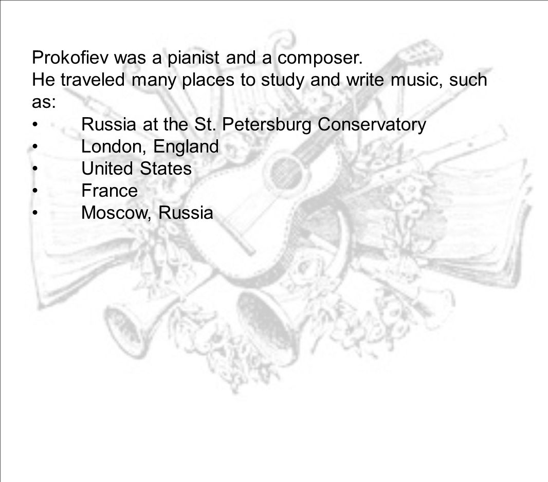 Prokofiev was a pianist and a composer. He traveled many places to study and write music, such as: Russia at the St. Petersburg Conservatory London, E