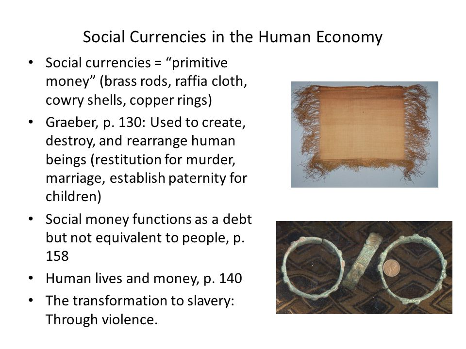Different markets for different goods ( spheres of exchange ): the Tiv of Central Nigeria 3 spheres of exchange: Ordinary consumption goods, foodstuffs etc (controlled by women) Masculine prestige (hiring curers, political affairs, magic, gaining initiation into men's societies) (brass rods and tugudu cloth) Marriage (ward system) Some slippage between these spheres, see Graeber p.