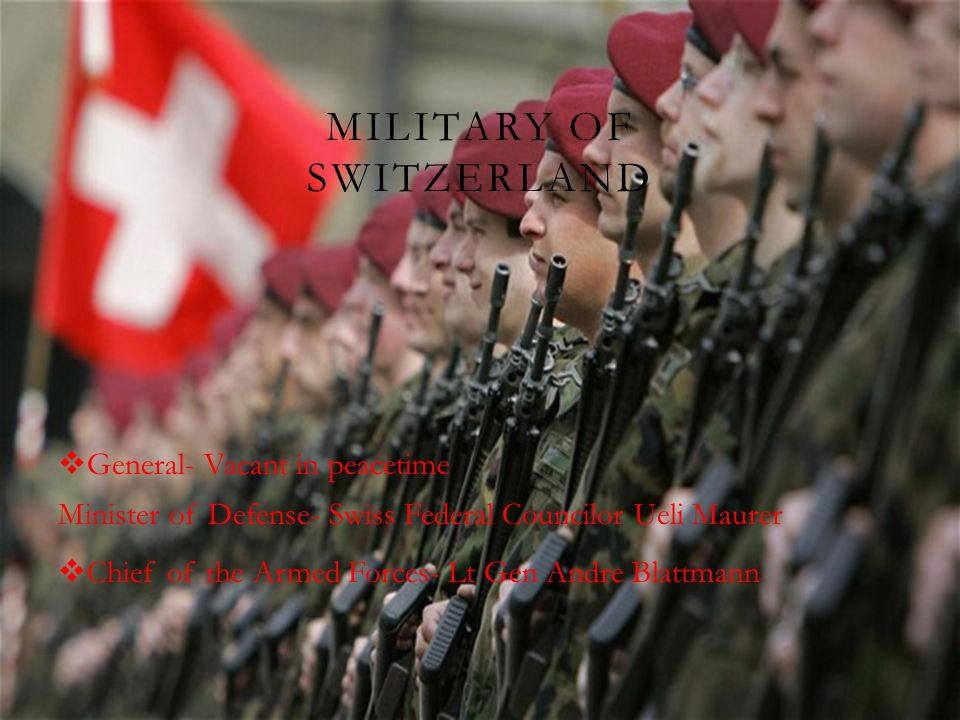 MILITARY OF SWITZERLAND  General- Vacant in peacetime Minister of Defense- Swiss Federal Councilor Ueli Maurer  Chief of the Armed Forces- Lt Gen Andre Blattmann