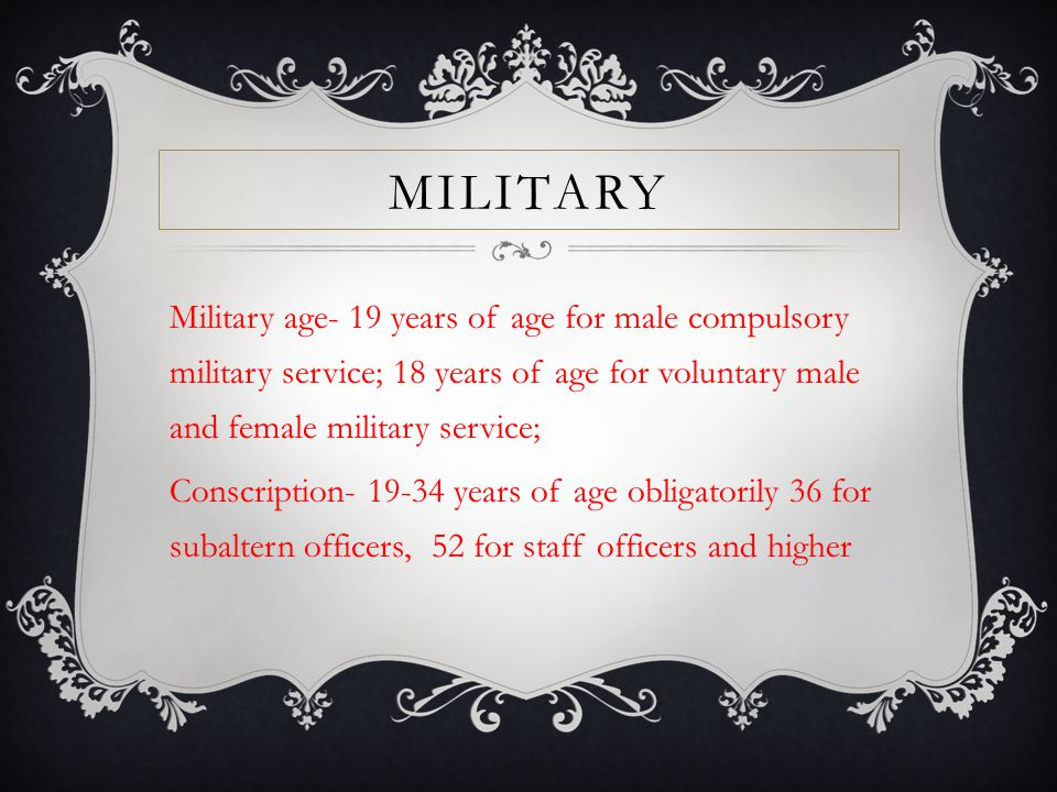 MILITARY Military age- 19 years of age for male compulsory military service; 18 years of age for voluntary male and female military service; Conscription- 19-34 years of age obligatorily 36 for subaltern officers, 52 for staff officers and higher