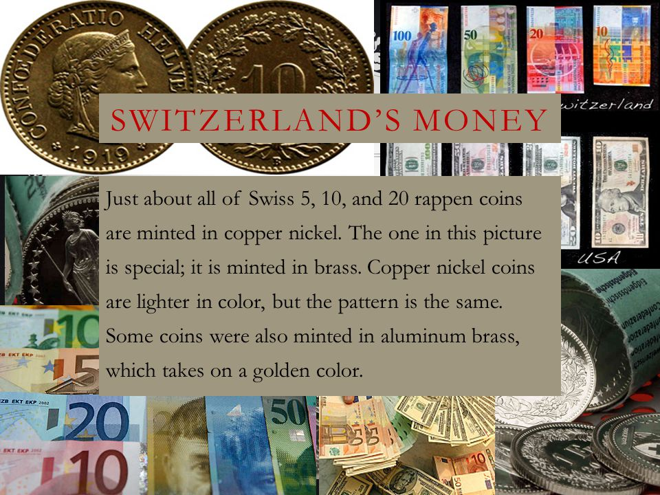 SWITZERLAND'S MONEY Just about all of Swiss 5, 10, and 20 rappen coins are minted in copper nickel. The one in this picture is special; it is minted i
