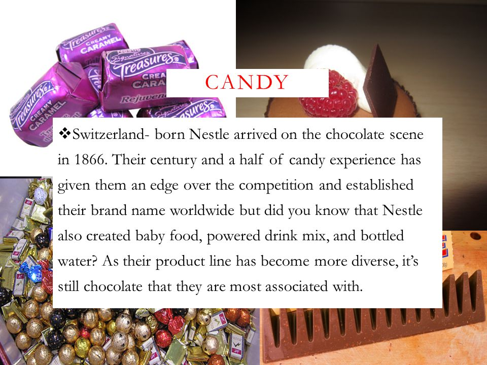 CANDY  Switzerland- born Nestle arrived on the chocolate scene in 1866. Their century and a half of candy experience has given them an edge over the