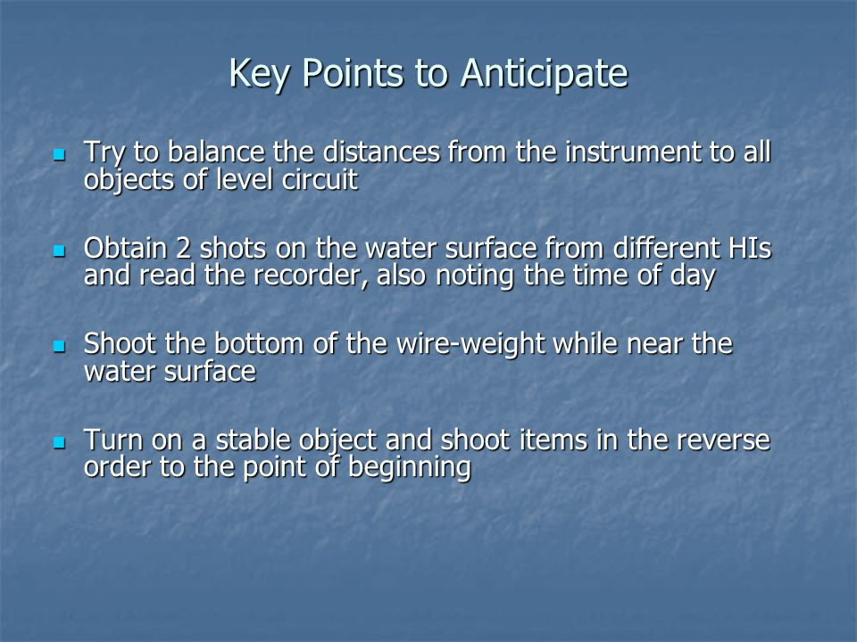 Key Points to Anticipate Try to balance the distances from the instrument to all objects of level circuit Try to balance the distances from the instrument to all objects of level circuit Obtain 2 shots on the water surface from different HIs and read the recorder, also noting the time of day Obtain 2 shots on the water surface from different HIs and read the recorder, also noting the time of day Shoot the bottom of the wire-weight while near the water surface Shoot the bottom of the wire-weight while near the water surface Turn on a stable object and shoot items in the reverse order to the point of beginning Turn on a stable object and shoot items in the reverse order to the point of beginning