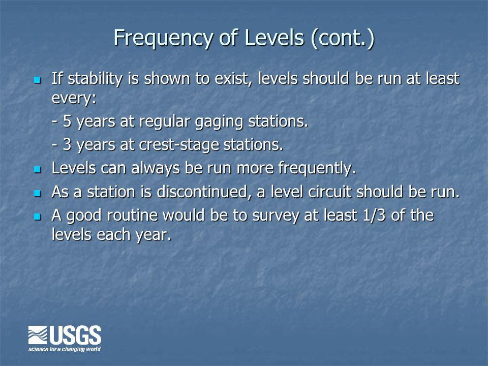 Frequency of Levels (cont.) If stability is shown to exist, levels should be run at least every: If stability is shown to exist, levels should be run at least every: - 5 years at regular gaging stations.