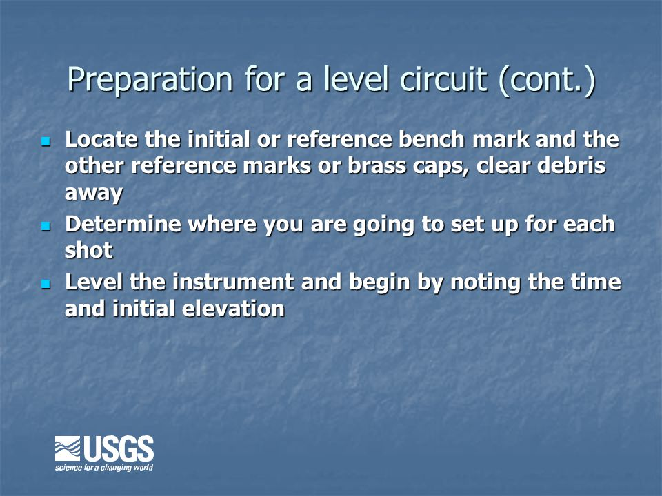 Preparation for a level circuit (cont.) Locate the initial or reference bench mark and the other reference marks or brass caps, clear debris away Locate the initial or reference bench mark and the other reference marks or brass caps, clear debris away Determine where you are going to set up for each shot Determine where you are going to set up for each shot Level the instrument and begin by noting the time and initial elevation Level the instrument and begin by noting the time and initial elevation